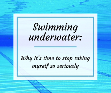 Swimming underwater - Why it's time to stop taking myself so seriously